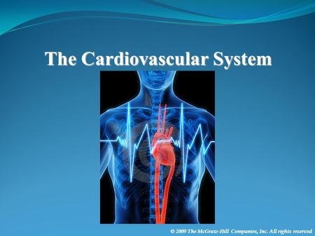 © 2009 The McGraw-Hill Companies, Inc. All rights reserved The Cardiovascular System.