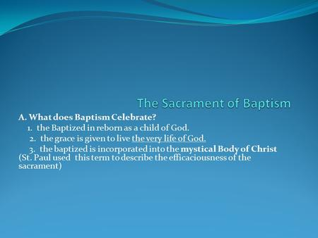A. What does Baptism Celebrate? 1. the Baptized in reborn as a child of God. 2. the grace is given to live the very life of God. 3. the baptized is incorporated.