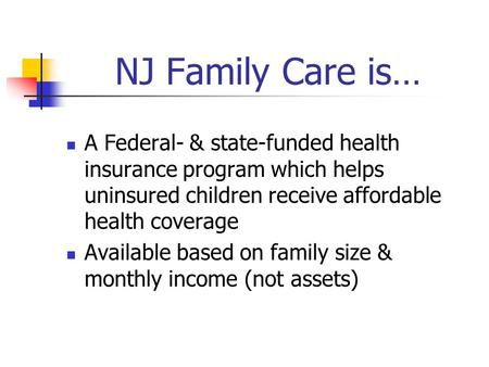 NJ Family Care is… A Federal- & state-funded health insurance program which helps uninsured children receive affordable health coverage Available based.