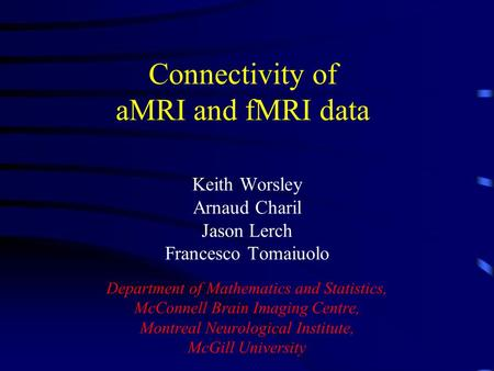 Connectivity of aMRI and fMRI data Keith Worsley Arnaud Charil Jason Lerch Francesco Tomaiuolo Department of Mathematics and Statistics, McConnell Brain.