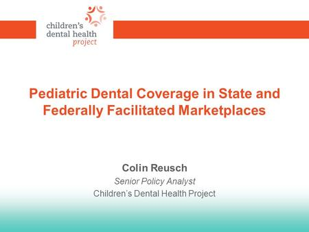 Pediatric Dental Coverage in State and Federally Facilitated Marketplaces Colin Reusch Senior Policy Analyst Children's Dental Health Project.