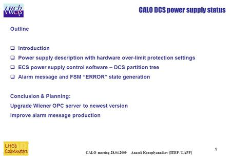 1 CALO DCS power supply status CALO meeting 28.04.2009 Anatoli Konoplyannikov [ITEP / LAPP] Outline  Introduction  Power supply description with hardware.