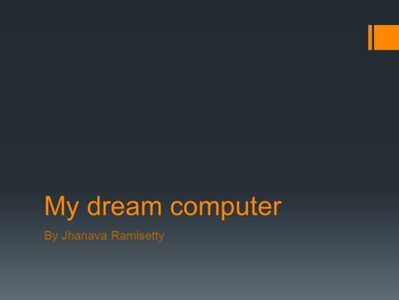 My dream computer By Jhanava Ramisetty. CPU: Intel core i7  CPU stands for central processing unit which Is the brain of the computer that processes.