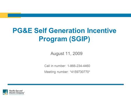 PG&E Self Generation Incentive Program (SGIP) Call in number: 1-866-234-4460 Meeting number: *4159730770* August 11, 2009.
