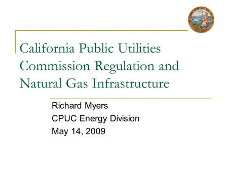 California Public Utilities Commission Regulation and Natural Gas Infrastructure Richard Myers CPUC Energy Division May 14, 2009.