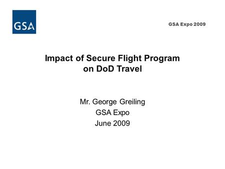 GSA Expo 2009 Impact of Secure Flight Program on DoD Travel Mr. George Greiling GSA Expo June 2009.