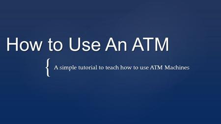 { How to Use An ATM A simple tutorial to teach how to use ATM Machines.