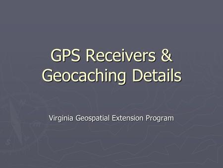 GPS Receivers & Geocaching Details Virginia Geospatial Extension Program.