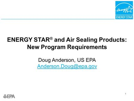 1 ENERGY STAR ® and Air Sealing Products: New Program Requirements Doug Anderson, US EPA  1.
