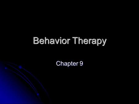Behavior Therapy Chapter 9. Behavior Therapy Basic Assumptions Basic Assumptions Overt behavior holds primacy Overt behavior holds primacy Maladaptive.