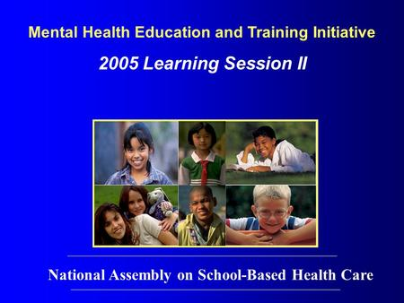 Mental Health Education and Training Initiative 2005 Learning Session II National Assembly on School-Based Health Care.