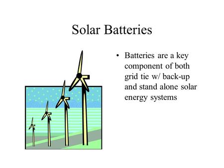 Solar Batteries Batteries are a key component of both grid tie w/ back-up and stand alone solar energy systems.