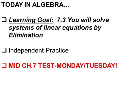 TODAY IN ALGEBRA…  Learning Goal: 7.3 You will solve systems of linear equations by Elimination  Independent Practice  MID CH.7 TEST-MONDAY/TUESDAY!