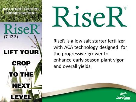 RiseR is a low salt starter fertilizer with ACA technology designed for the progressive grower to enhance early season plant vigor and overall yields.