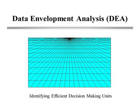 Data Envelopment Analysis (DEA) Identifying Efficient Decision Making Units.
