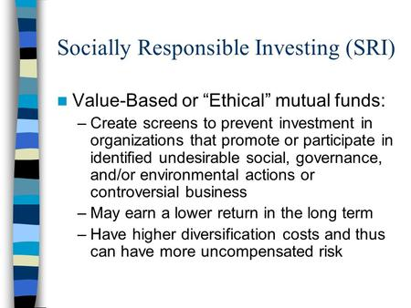 "Socially Responsible Investing (SRI) Value-Based or ""Ethical"" mutual funds: –Create screens to prevent investment in organizations that promote or participate."