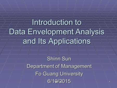 Introduction to Data Envelopment Analysis and Its Applications Shinn Sun Department of Management Fo Guang University 6/10/2015 1佛光大學.