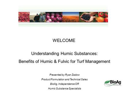 WELCOME Understanding Humic Substances: Benefits of Humic & Fulvic for Turf Management Presented by Ryan Zadow Product Formulation and Technical Sales.