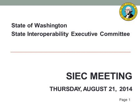 Page 1 SIEC MEETING THURSDAY, AUGUST 21, 2014 State of Washington State Interoperability Executive Committee.