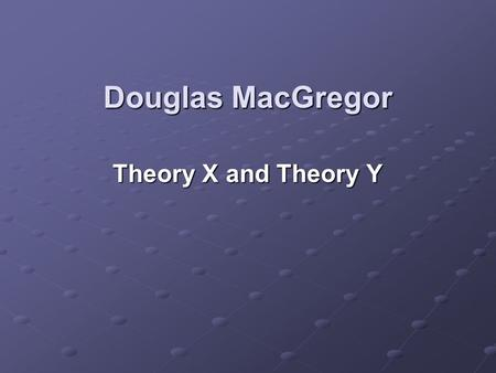Douglas MacGregor Theory X and Theory Y.