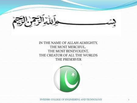 1 IN THE NAME OF ALLAH ALMIGHTY, THE MOST MERCIFUL, THE MOST BENEVOLENT, THE CREATOR OF ALL THE WORLDS THE PRESERVER SWEDISH COLLEGE OF ENGINEERING AND.