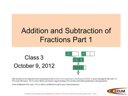 Common Core Leadership in Mathematics Project, University of Wisconsin-Milwaukee, 2012 - 2013 Addition and Subtraction of Fractions Part 1 Class 3 October.