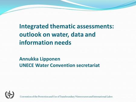 Convention of the Protection and Use of Transboundary Watercourses and International Lakes Integrated thematic assessments: outlook on water, data and.