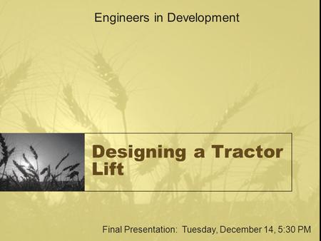 Designing a Tractor Lift Engineers in Development Final Presentation: Tuesday, December 14, 5:30 PM.