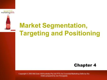 Copyright  2003 McGraw-Hill Australia Pty Ltd PPTs t/a Essential Marketing Skills by Rix Slides prepared by Joe Rosagrata Market Segmentation, Targeting.