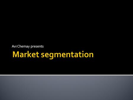 Avi Chemay presents  The aim of market segmentation is to increase sales, market share and profits  This is done by better understanding and responding.