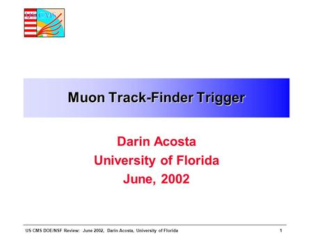 US CMS DOE/NSF Review: June 2002, Darin Acosta, University of Florida1 Muon Track-Finder Trigger Darin Acosta University of Florida June, 2002.