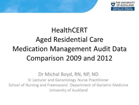 HealthCERT Aged Residential Care Medication Management Audit Data Comparison 2009 and 2012 Dr Michal Boyd, RN, NP, ND Sr Lecturer and Gerontology Nurse.