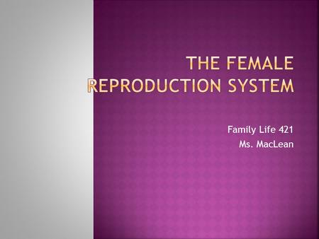 Family Life 421 Ms. MacLean.  By the end of this unit, you will be able to:  discuss and describe the organs of the male and female reproductive system;