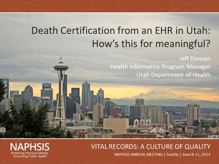 NAPHSIS Annual Meeting 2014Slide 1 NAPHSIS ANNUAL MEETING | Seattle | June 8-11, 2014 VITAL RECORDS: A CULTURE OF QUALITY Death Certification from an EHR.