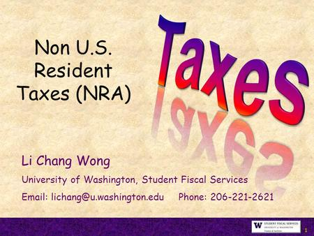 1 Non U.S. Resident Taxes (NRA) Li Chang Wong University of Washington, Student Fiscal Services   Phone: 206-221-2621.