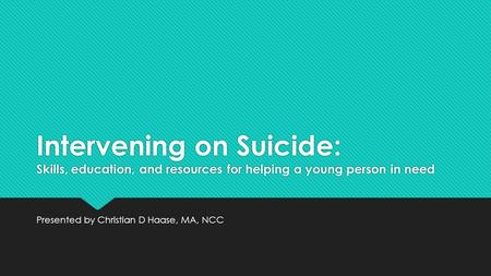 Intervening on Suicide: Skills, education, and resources for helping a young person in need Presented by Christian D Haase, MA, NCC.