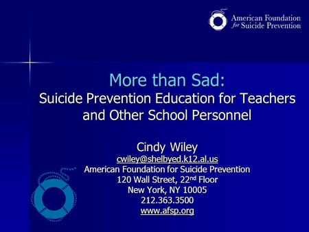More than Sad: Suicide Prevention Education for Teachers and Other School Personnel Cindy Wiley American Foundation for Suicide.