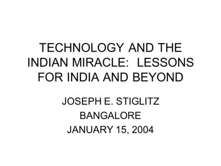 TECHNOLOGY AND THE INDIAN MIRACLE: LESSONS FOR INDIA AND BEYOND JOSEPH E. STIGLITZ BANGALORE JANUARY 15, 2004.