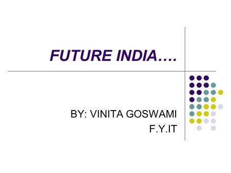 FUTURE INDIA…. BY: VINITA GOSWAMI F.Y.IT. A BRIEF HISTORY….. INDIA HAS 28 STATES AND 7 UNION TERRITORIES WHICH CONSISTS OF 1.17 BILLION PEOPLE APPROXIMATELY.