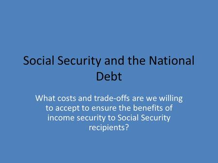 Social Security and the National Debt What costs and trade-offs are we willing to accept to ensure the benefits of income security to Social Security recipients?