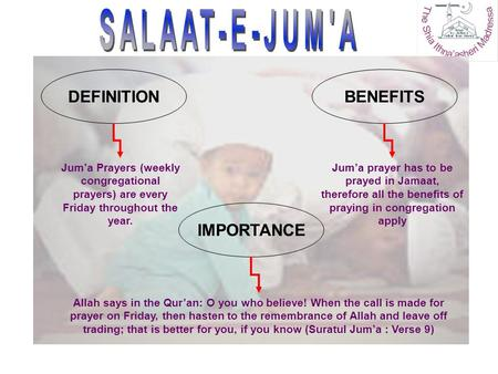 Jum'a Prayers (weekly congregational prayers) are every Friday throughout the year. DEFINITIONBENEFITS IMPORTANCE Jum'a prayer has to be prayed in Jamaat,