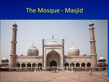 The Mosque - Masjid. To know the features of a mosque To explain their meaning To evaluate why Muslims need a mosque Muslims believe that they are allowed.