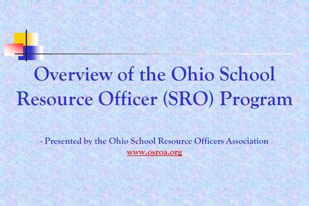 Overview of the Ohio School Resource Officer (SRO) Program - Presented by the Ohio School Resource Officers Association www.osroa.org www.osroa.org.