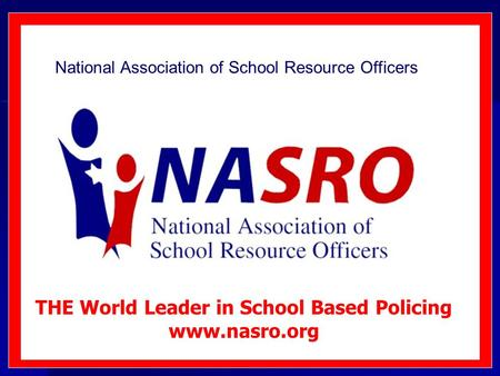 National Association of School Resource Officers THE World Leader in School Based Policing www.nasro.org.
