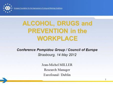 ALCOHOL, DRUGS and PREVENTION in the WORKPLACE Conference Pompidou Group / Council of Europe Strasbourg, 14 May 2012 Jean-Michel MILLER Research Manager.