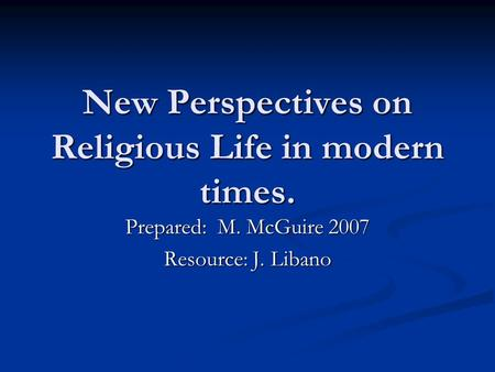 New Perspectives on Religious Life in modern times. Prepared: M. McGuire 2007 Resource: J. Libano.