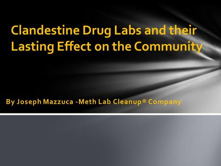 By Joseph Mazzuca -Meth Lab Cleanup® Company Clandestine Drug Labs and their Lasting Effect on the Community.