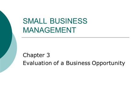 SMALL BUSINESS MANAGEMENT Chapter 3 Evaluation of a Business Opportunity.