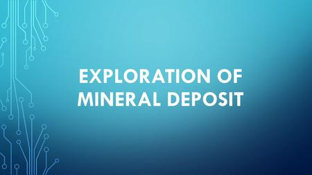 EXPLORATION OF MINERAL DEPOSIT. AREA SELECTION Area selection is the most crucial part of mineral exploration. Selecting the most suitable area, geological.
