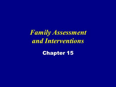 Family Assessment and Interventions Chapter 15. Family A group of people connected emotionally, by blood or both that has developed patterns of interaction.